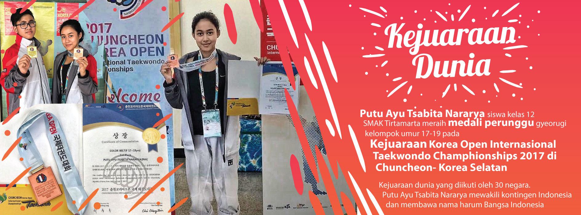 Putu Ayu Tsabita Nararya siswa kelas 12 SMAK Tirtamarta meraih medali perunggu gyeorugi kelompok umur 17-19 pada Kejuaraan Korea Open Internasional Taekwondo Champhionships 2017 di Chuncheon- Korea Selatan Kejuaraan dunia yang diikuti oleh 30 negara. Putu Ayu Tsabita Nararya mewakili kontingen Indonesia dan membawa nama harum Bangsa Indonesia